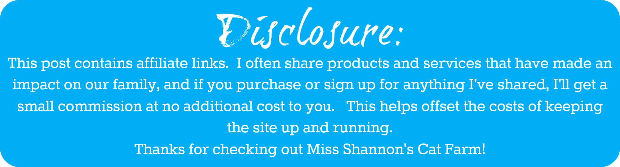 This post contains affiliate links.  I often share products and services that have made an impact on our family, and if you purchase or sign up for something I share, I receive a small commission. This helps offset the cost of keeping this site up and running.  Thanks for checking out Miss Shannon's Cat Farm!